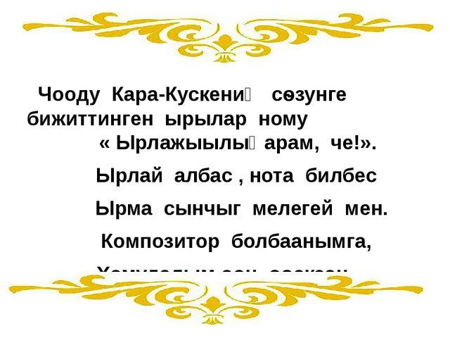 Чооду Кара-Кускениӊ сѳзунге бижиттинген ырылар ному « Ырлажыылыӊарам, че!»....