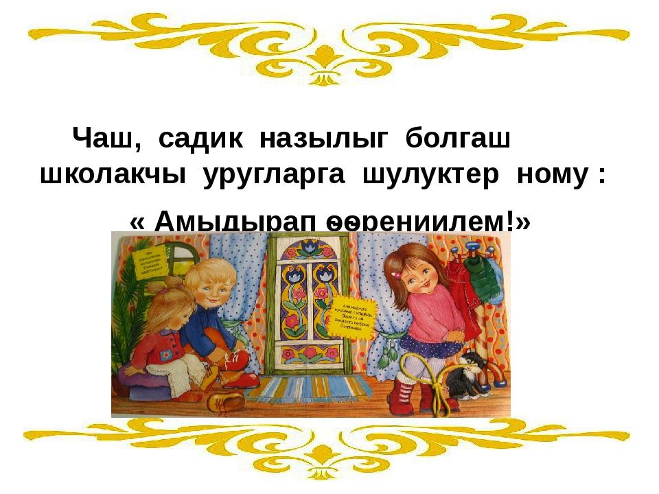 Чаш, садик назылыг болгаш школакчы уругларга шулуктер ному : « Амыдырап ѳѳре...