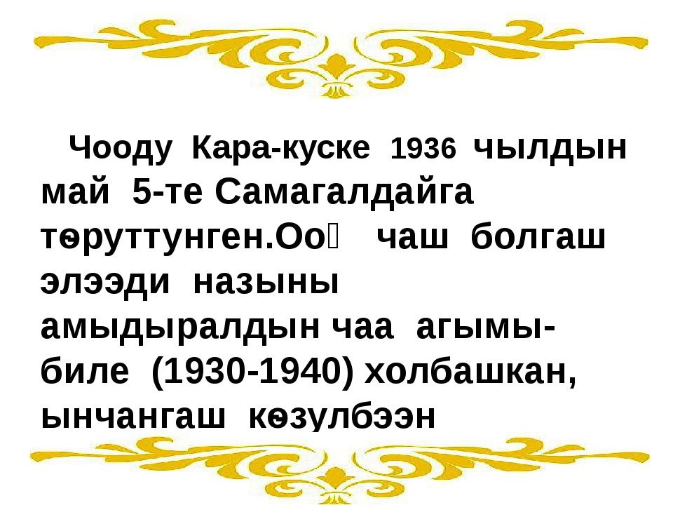 Чооду Кара-куске 1936 чылдын май 5-те Самагалдайга тѳруттунген.Ооӊ чаш болга...