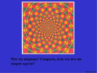 Что ты видишь? Спираль, или это все же скорее круги? Щелкни дальше 8