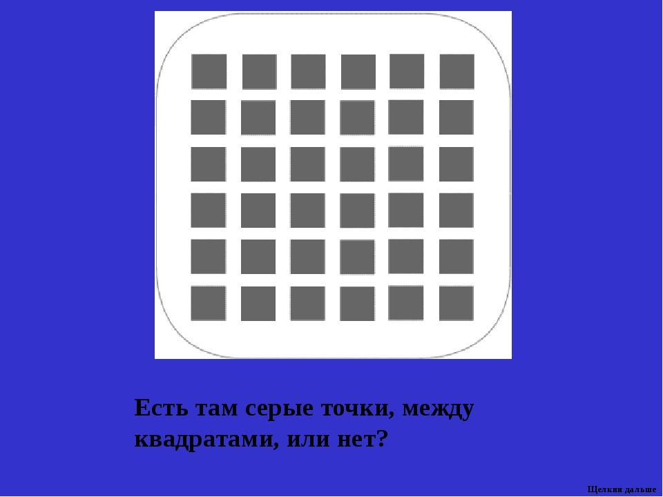 Есть там серые точки, между квадратами, или нет? Щелкни дальше 10