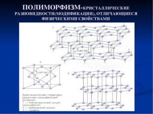 ПОЛИМОРФИЗМ-КРИСТАЛЛИЧЕСКИЕ РАЗНОВИДНОСТИ(МОДИФИКАЦИИ), ОТЛИЧАЮЩИЕСЯ ФИЗИЧЕСК