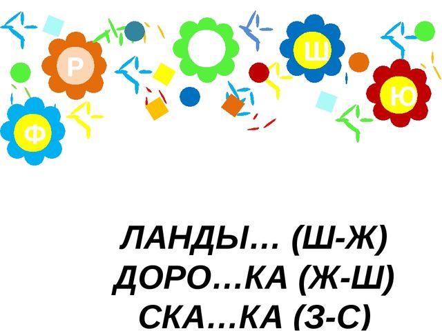 ЛАНДЫ… (Ш-Ж) ДОРО…КА (Ж-Ш) СКА…КА (З-С) А Р Ю Ш Ф