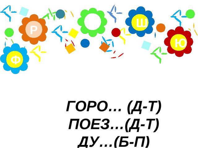 ГОРО… (Д-Т) ПОЕЗ…(Д-Т) ДУ…(Б-П) А Р Ю Ш Ф