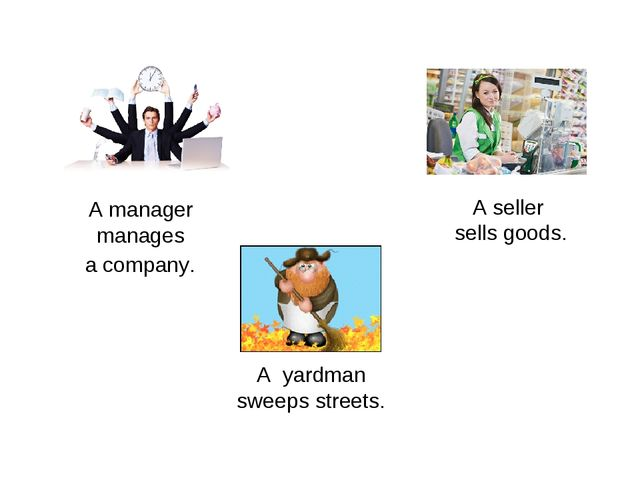 A manager manages a company. A seller sells goods. A yardman sweeps streets.