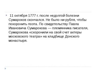 11 октября 1777 г. после недолгой болезни Сумароков скончался. Не было ни р