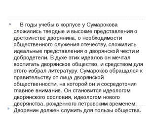 В годы учебы в корпусе у Сумарокова сложились твердые и высокие представ