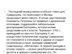 Последний период жизни особенно тяжел для Сумарокова. Он переезжает в Мос