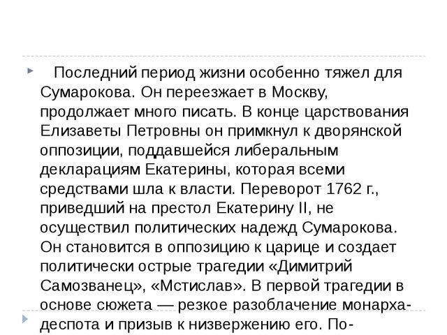 Последний период жизни особенно тяжел для Сумарокова. Он переезжает в Мос...