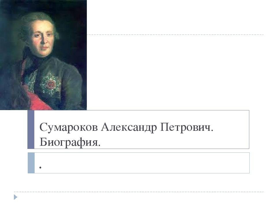 Сумароков Александр Петрович. Биография. .