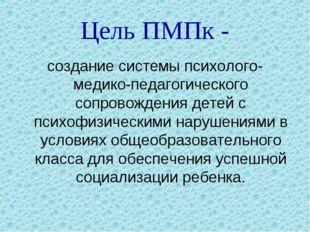 Цель ПМПк - создание системы психолого-медико-педагогического сопровождения д