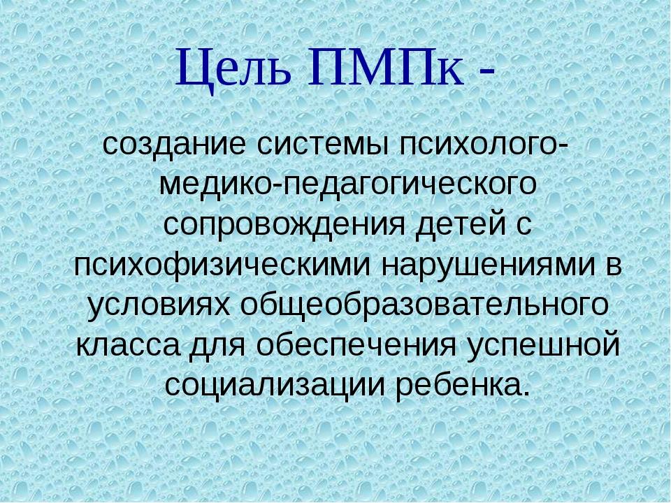 Цель ПМПк - создание системы психолого-медико-педагогического сопровождения д...