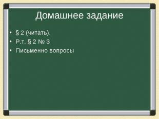 Домашнее задание § 2 (читать). Р.т. § 2 № 3 Письменно вопросы