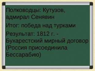 Полководцы: Кутузов, адмирал Сенявин Итог: победа над турками Результат: 1812