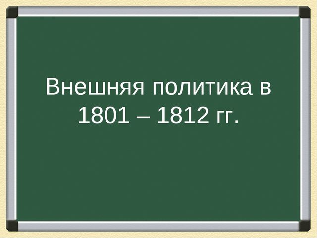 Внешняя политика в 1801 – 1812 гг.