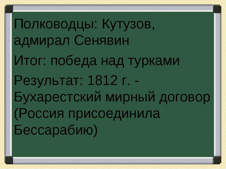 Полководцы: Кутузов, адмирал Сенявин Итог: победа над турками Результат: 1812...