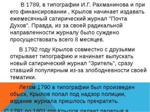 В 1789, в типографии И.Г.Рахманинова и при его финансировании , Крылов начи
