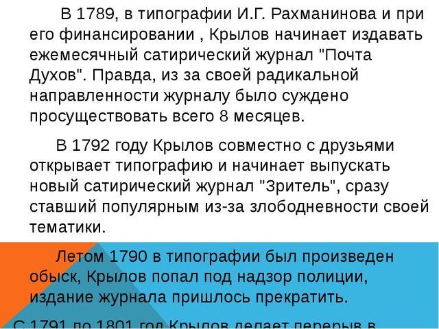 В 1789, в типографии И.Г.Рахманинова и при его финансировании , Крылов начи...