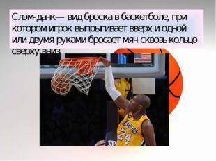 Слэм-данк— вид броска в баскетболе, при котором игрок выпрыгивает вверх и одн