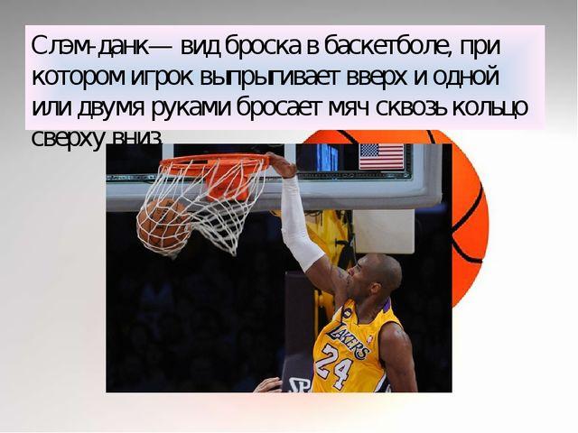 Слэм-данк— вид броска в баскетболе, при котором игрок выпрыгивает вверх и одн...