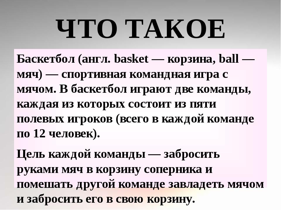 ЧТО ТАКОЕ БАСКЕТБОЛ? Баскетбол (англ. basket — корзина, ball — мяч) — спортив...
