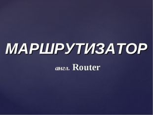 МАРШРУТИЗАТОР англ. Router