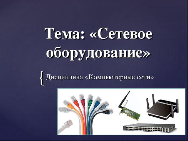 Тема: «Сетевое оборудование» Дисциплина «Компьютерные сети» {