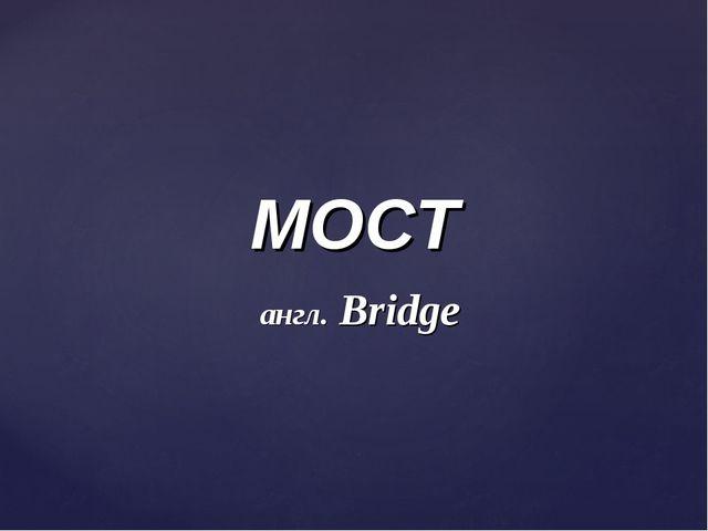 МОСТ англ. Bridge