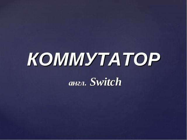 КОММУТАТОР англ. Switch