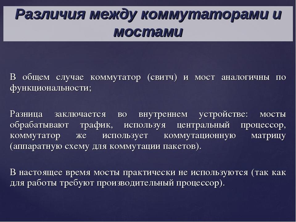 В общем случае коммутатор (свитч) и мост аналогичны по функциональности; Разн...