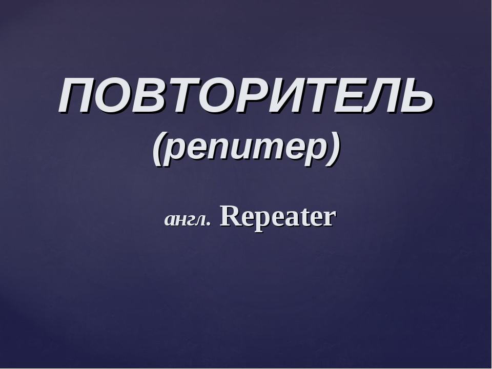ПОВТОРИТЕЛЬ (репитер) англ. Repeater