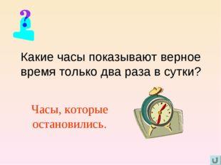 Какие часы показывают верное время только два раза в сутки? Часы, которые ост