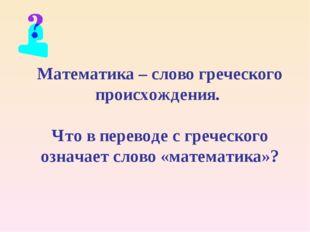 Математика – слово греческого происхождения. Что в переводе с греческого озна