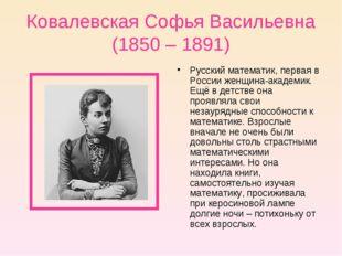 Ковалевская Софья Васильевна (1850 – 1891) Русский математик, первая в России