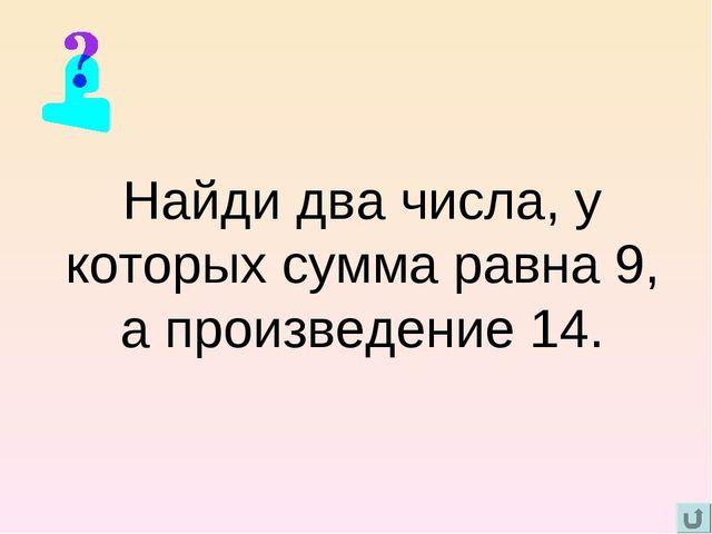 Найди два числа, у которых сумма равна 9, а произведение 14.