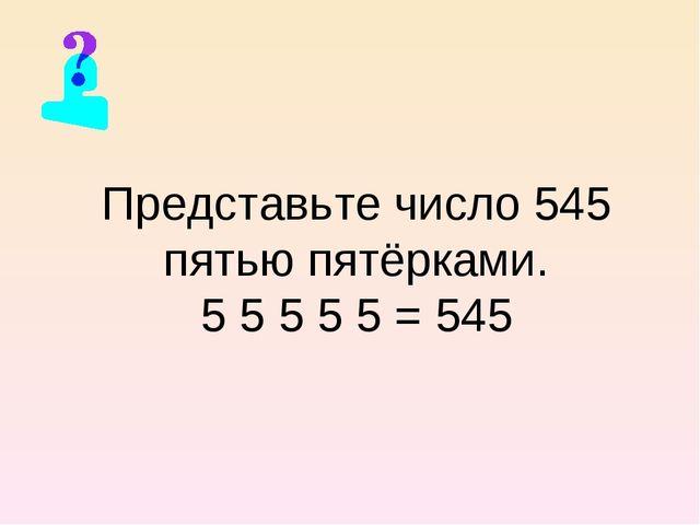 Представьте число 545 пятью пятёрками. 5 5 5 5 5 = 545