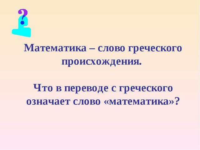 Математика – слово греческого происхождения. Что в переводе с греческого озна...