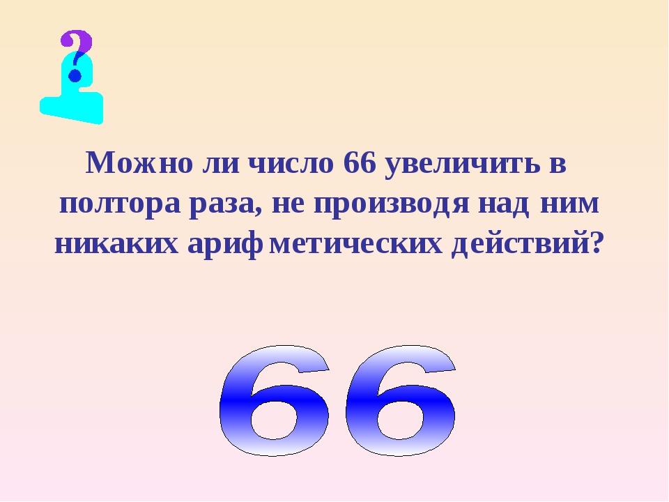 Можно ли число 66 увеличить в полтора раза, не производя над ним никаких ариф...