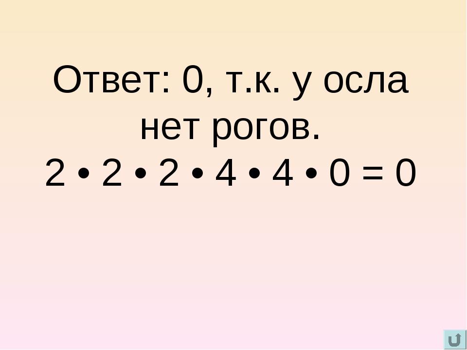 Ответ: 0, т.к. у осла нет рогов. 2 • 2 • 2 • 4 • 4 • 0 = 0