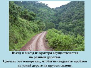 Въезд и выезд из кратера осуществляется по разным дорогам. Сделано это намере