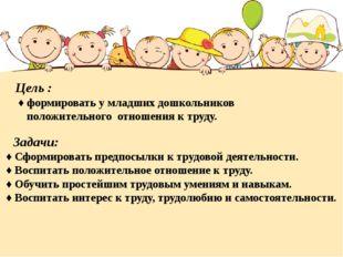 Цель : ♦ формировать у младших дошкольников положительного отношения к труду.