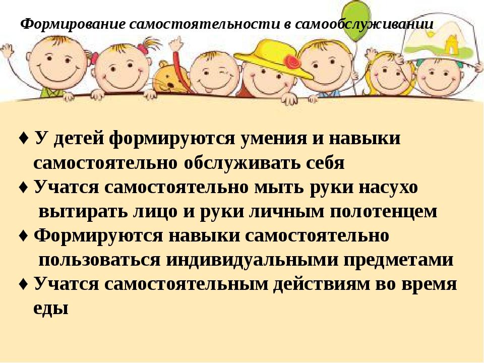 Формирование самостоятельности в самообслуживании ♦ У детей формируются умени...