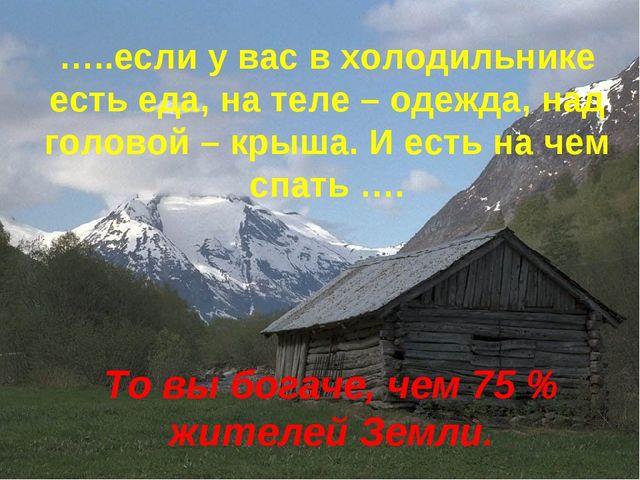 …..если у вас в холодильнике есть еда, на теле – одежда, над головой – крыша....