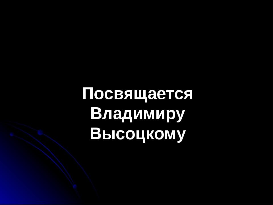 Посвящается Владимиру Высоцкому