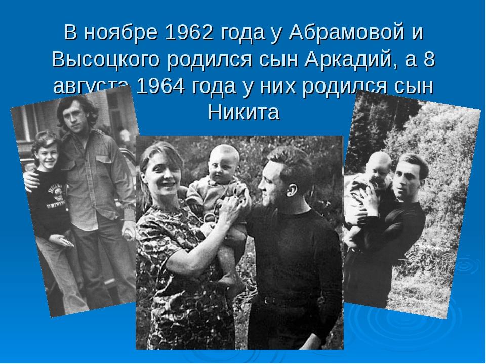 В ноябре 1962 года у Абрамовой и Высоцкого родился сын Аркадий, а 8 августа 1...