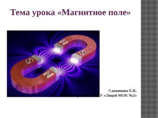 Тема урока «Магнитное поле» Санникова Е.В. Учитель физики МБОУ «Лицей МОК №2»