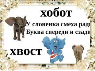 У слоненка смеха ради Буква спереди и сзади, хобот хвост