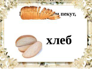 Букву ту в печи пекут, хлеб
