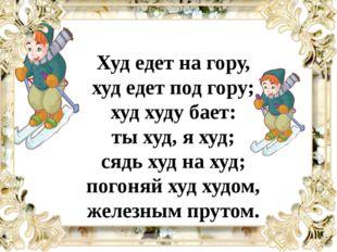 Худ едет на гору, худ едет под гору; худ худу бает: ты худ, я худ; сядь худ н