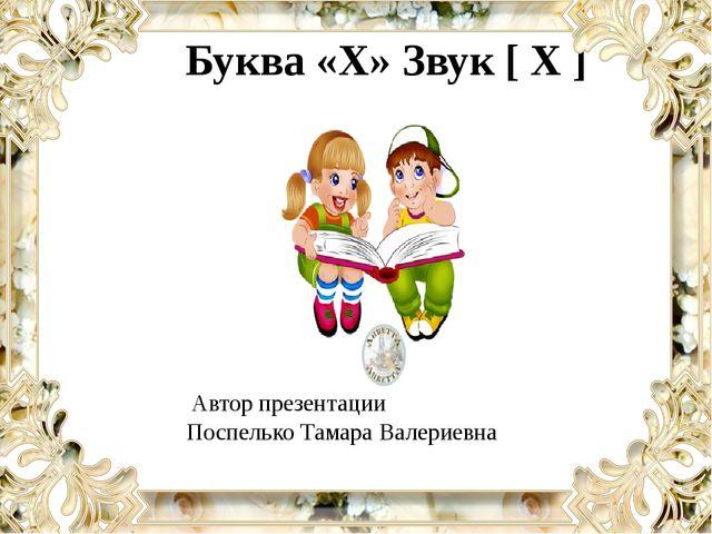 Буква «Х» Звук [ Х ] Автор презентации Поспелько Тамара Валериевна